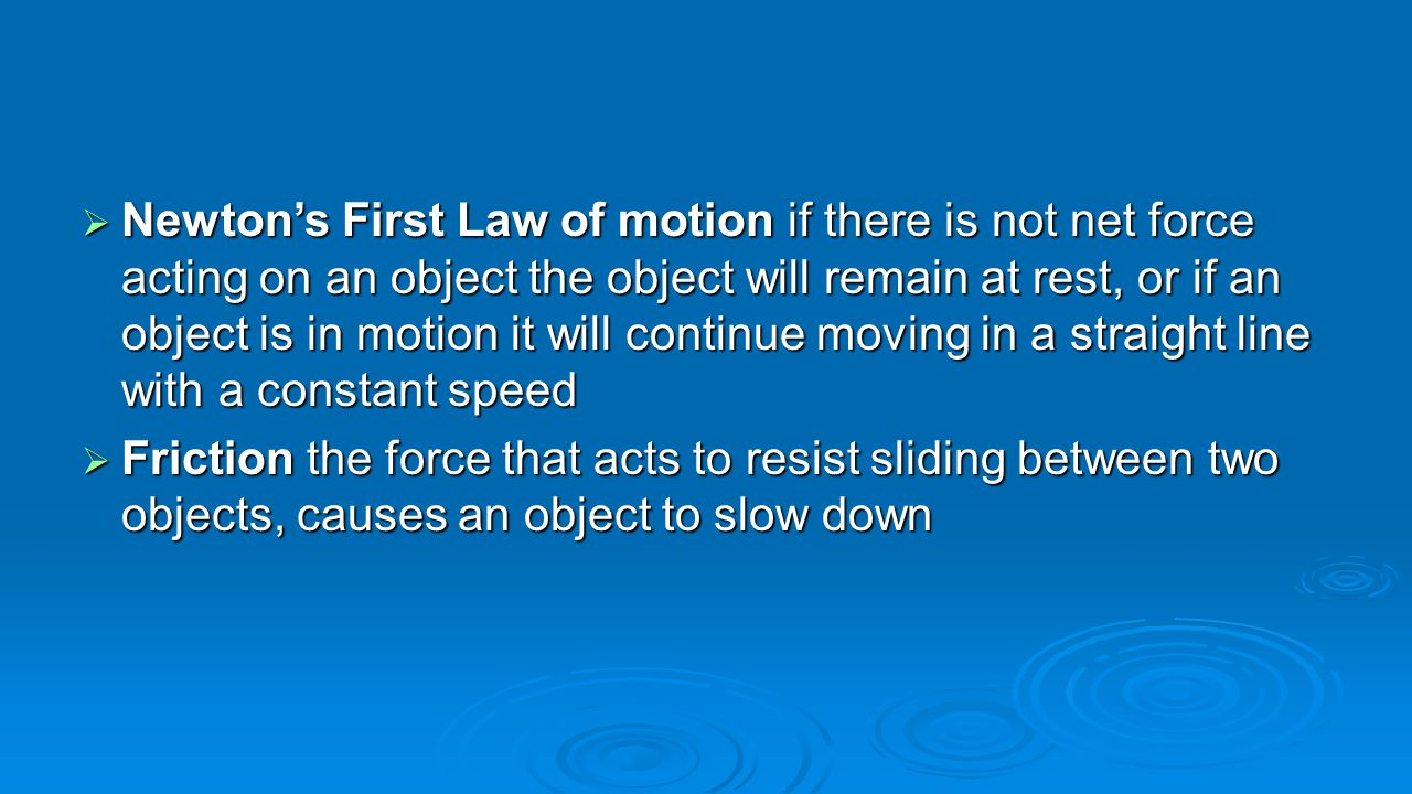  Newton's First Law of motion if there is not net force acting on an object the object will remain at rest, or if an object is in motion it will cont