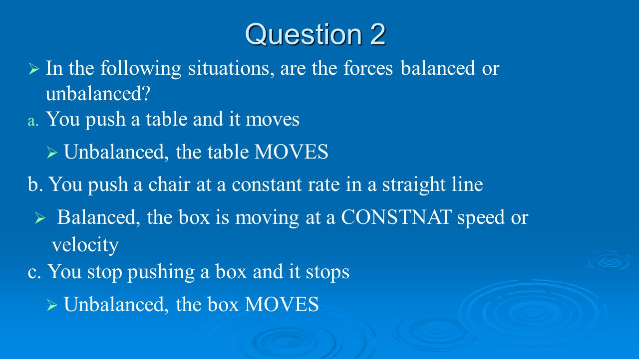 Question 2   In the following situations, are the forces balanced or unbalanced? a. a. You push a table and it moves   Unbalanced, the table MOVES