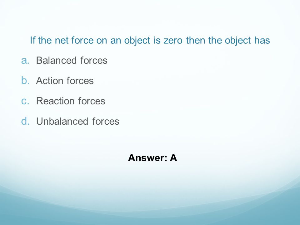 If the net force on an object is zero then the object has  Balanced forces  Action forces  Reaction forces  Unbalanced forces Answer: A