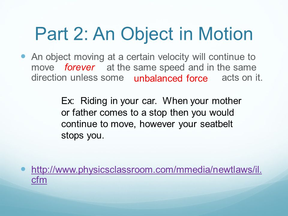Part 2: An Object in Motion An object moving at a certain velocity will continue to move at the same speed and in the same direction unless some acts on it.