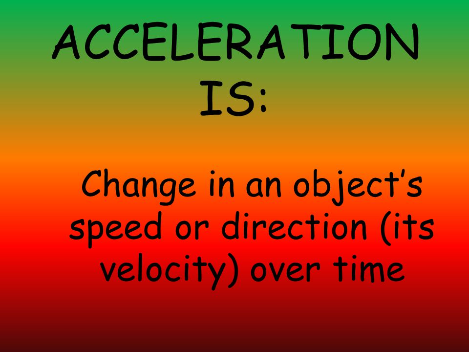 ACCELERATION IS: Change in an object's speed or direction (its velocity) over time