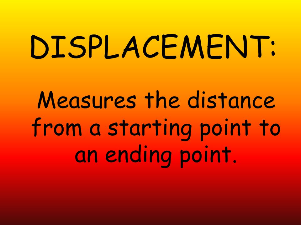 DISPLACEMENT: Measures the distance from a starting point to an ending point.