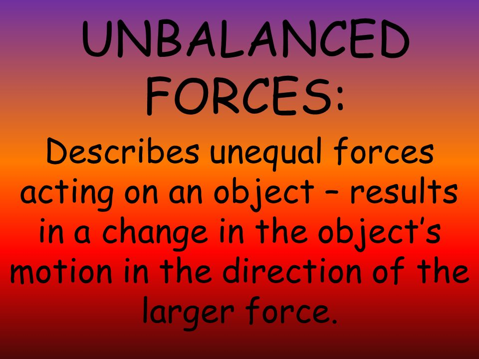 UNBALANCED FORCES: Describes unequal forces acting on an object – results in a change in the object's motion in the direction of the larger force.