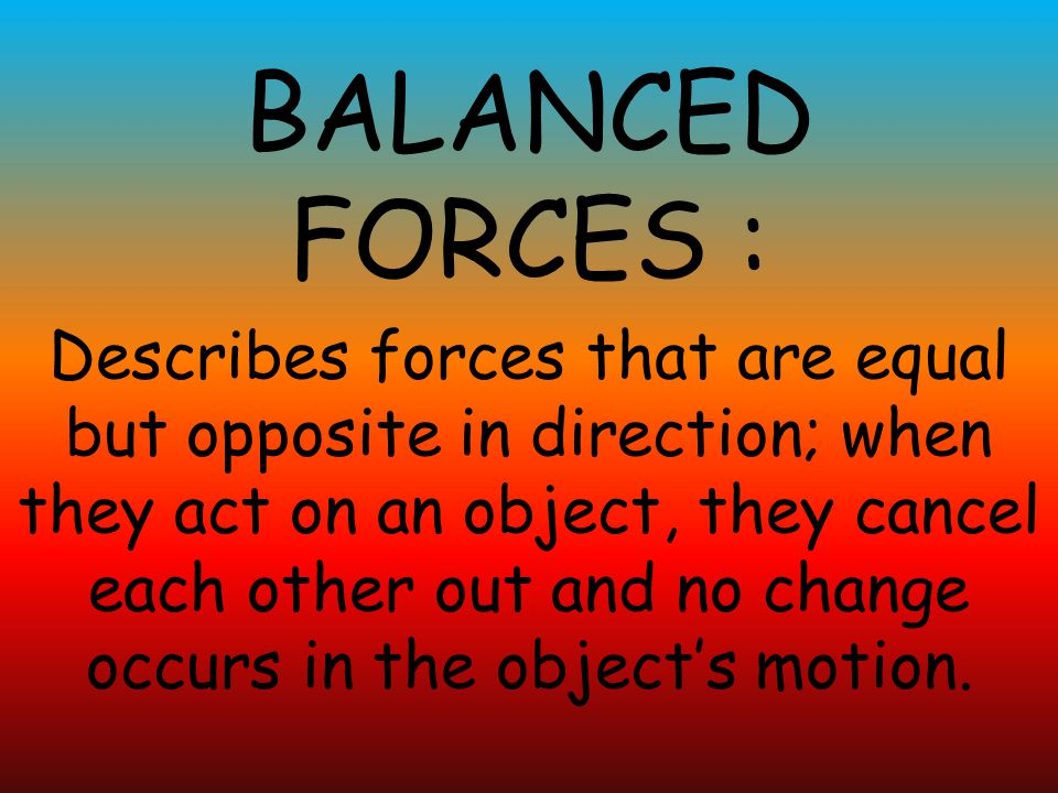 BALANCED FORCES : Describes forces that are equal but opposite in direction; when they act on an object, they cancel each other out and no change occurs in the object's motion.