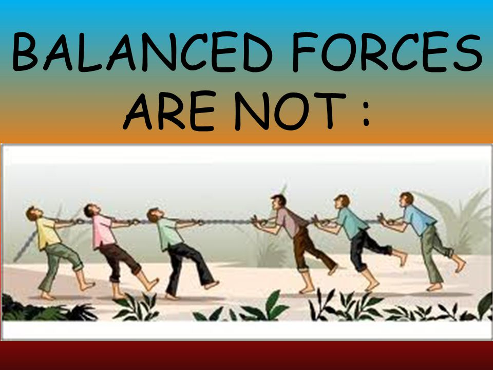 BALANCED FORCES ARE NOT :