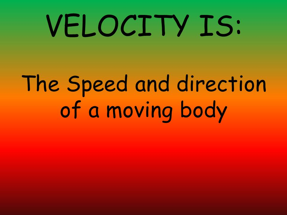 VELOCITY IS: The Speed and direction of a moving body
