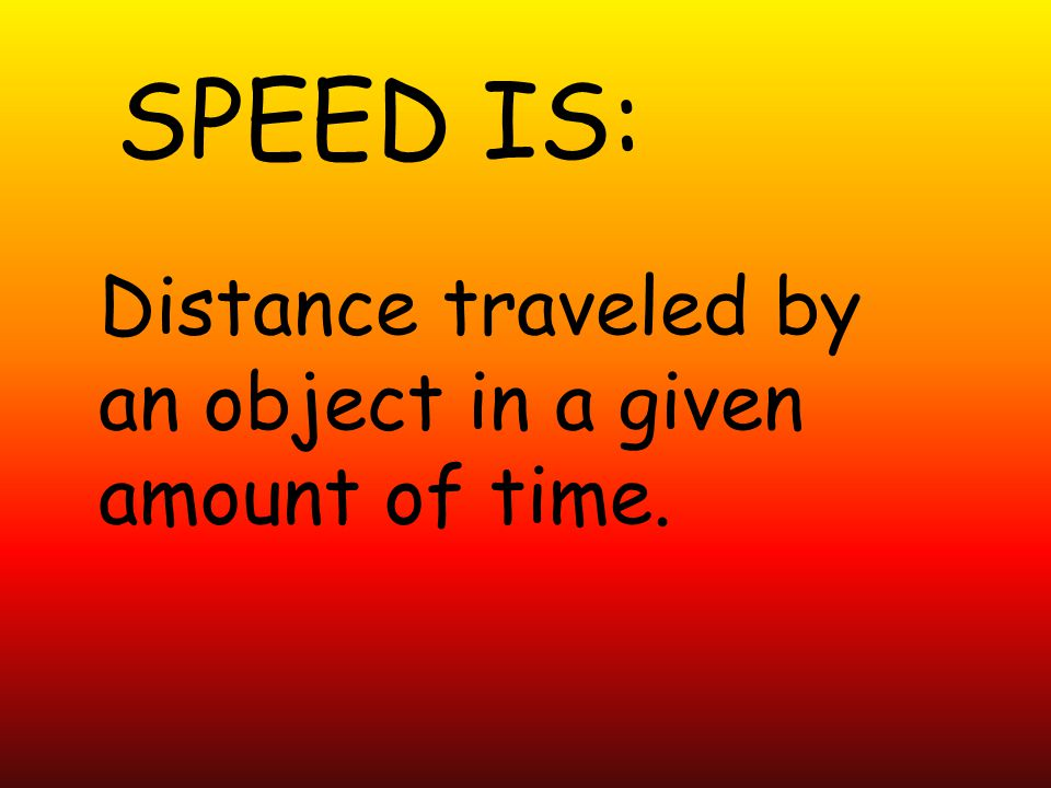 SPEED IS: Distance traveled by an object in a given amount of time.