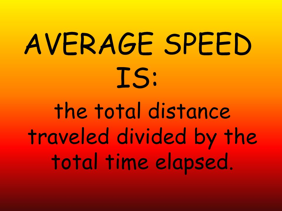 AVERAGE SPEED IS: the total distance traveled divided by the total time elapsed.