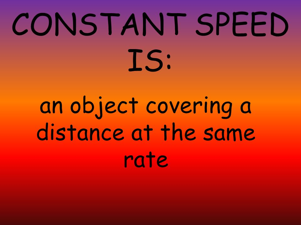 CONSTANT SPEED IS: an object covering a distance at the same rate