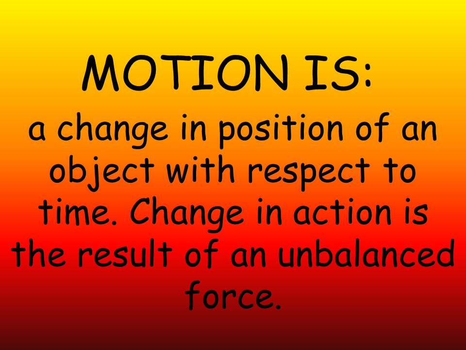 MOTION IS: a change in position of an object with respect to time.