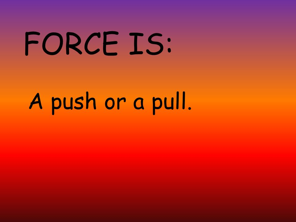 FORCE IS: A push or a pull.