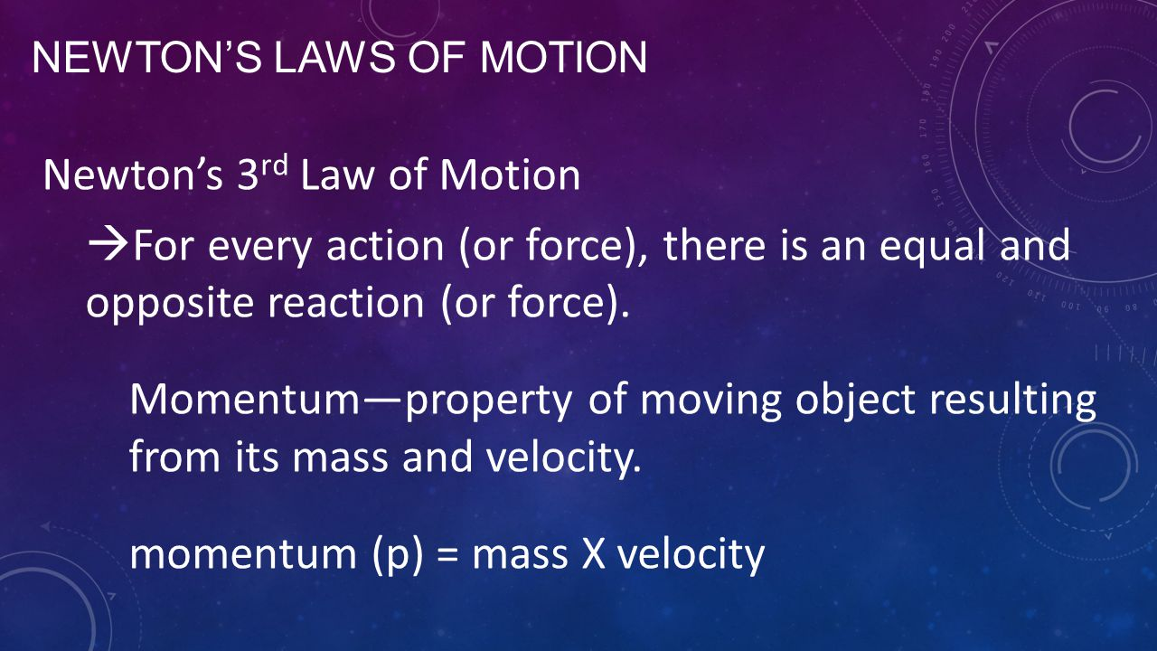 NEWTON'S LAWS OF MOTION Newton's 3 rd Law of Motion  For every action (or force), there is an equal and opposite reaction (or force). Momentum—proper