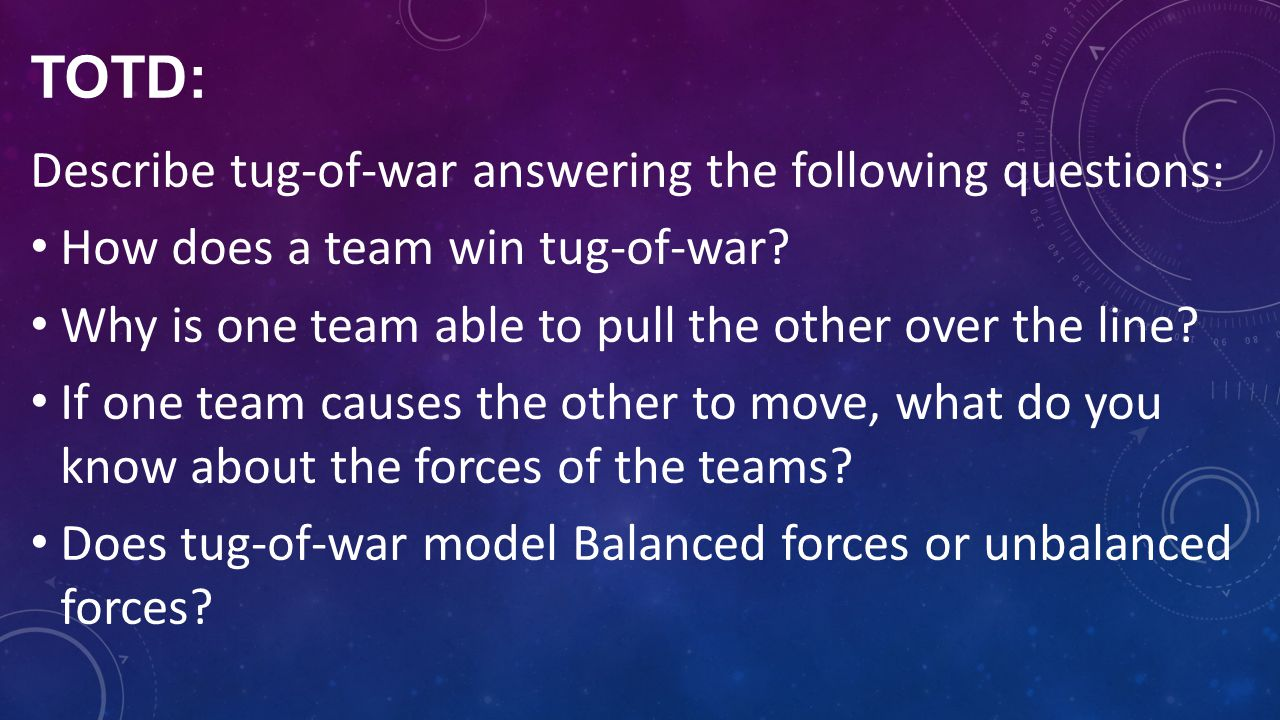 TOTD: Describe tug-of-war answering the following questions: How does a team win tug-of-war? Why is one team able to pull the other over the line? If