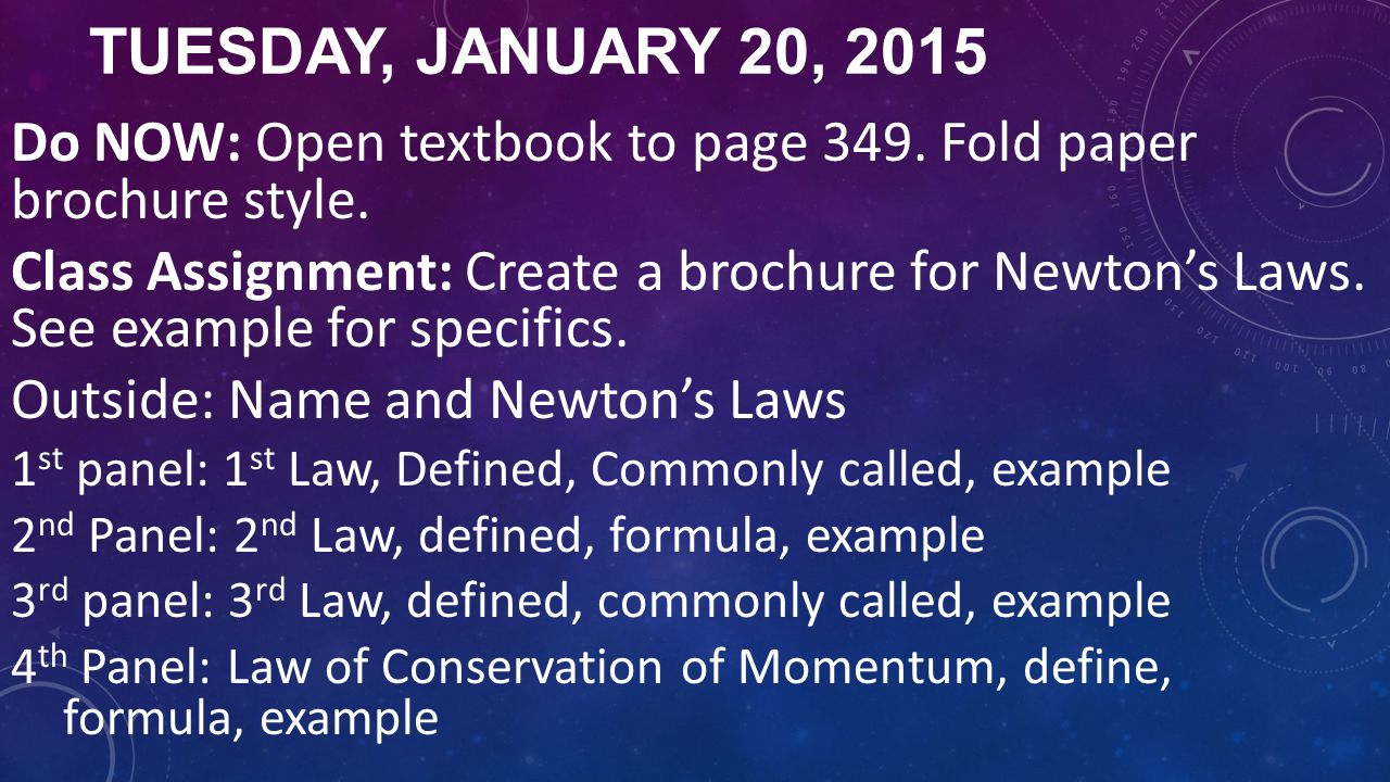 TUESDAY, JANUARY 20, 2015 Do NOW: Open textbook to page 349. Fold paper brochure style. Class Assignment: Create a brochure for Newton's Laws. See exa