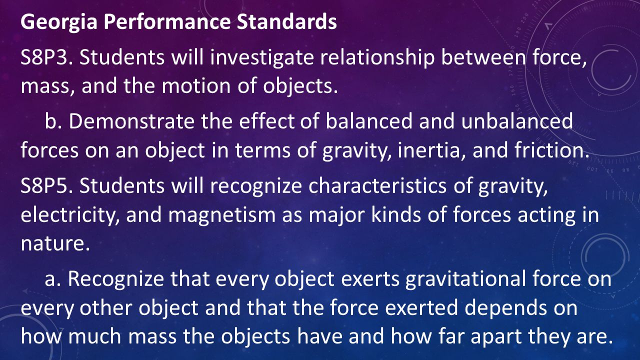 Georgia Performance Standards S8P3. Students will investigate relationship between force, mass, and the motion of objects. b. Demonstrate the effect o