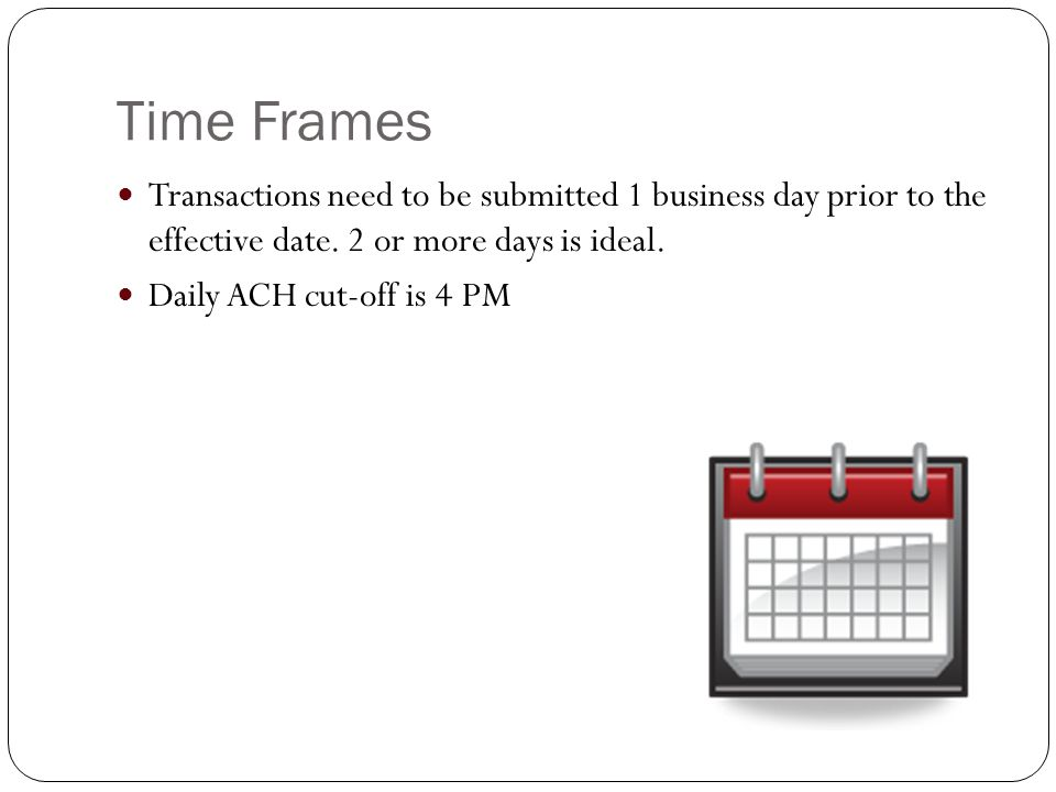 Time Frames Transactions need to be submitted 1 business day prior to the effective date.