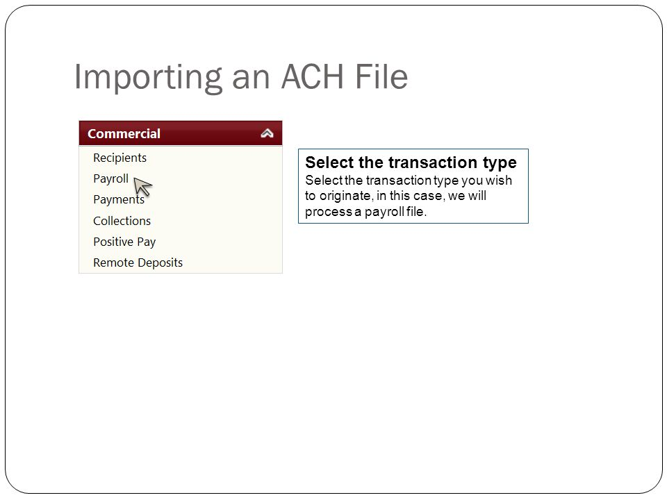 Importing an ACH File Select the transaction type Select the transaction type you wish to originate, in this case, we will process a payroll file.