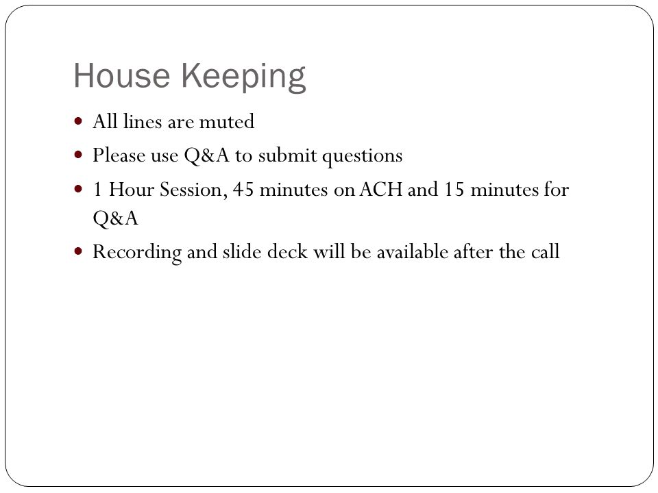 House Keeping All lines are muted Please use Q&A to submit questions 1 Hour Session, 45 minutes on ACH and 15 minutes for Q&A Recording and slide deck will be available after the call