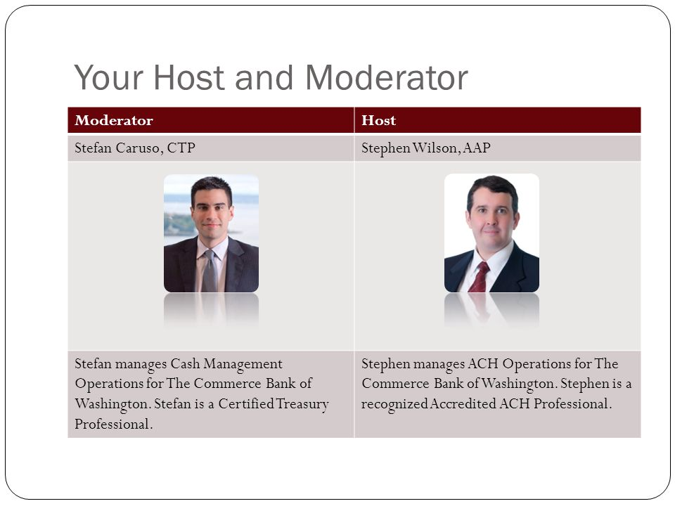 Your Host and Moderator ModeratorHost Stefan Caruso, CTPStephen Wilson, AAP Stefan manages Cash Management Operations for The Commerce Bank of Washington.