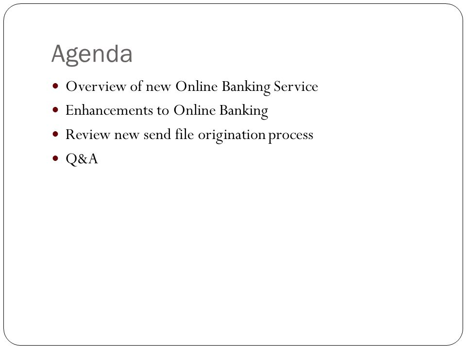 Agenda Overview of new Online Banking Service Enhancements to Online Banking Review new send file origination process Q&A