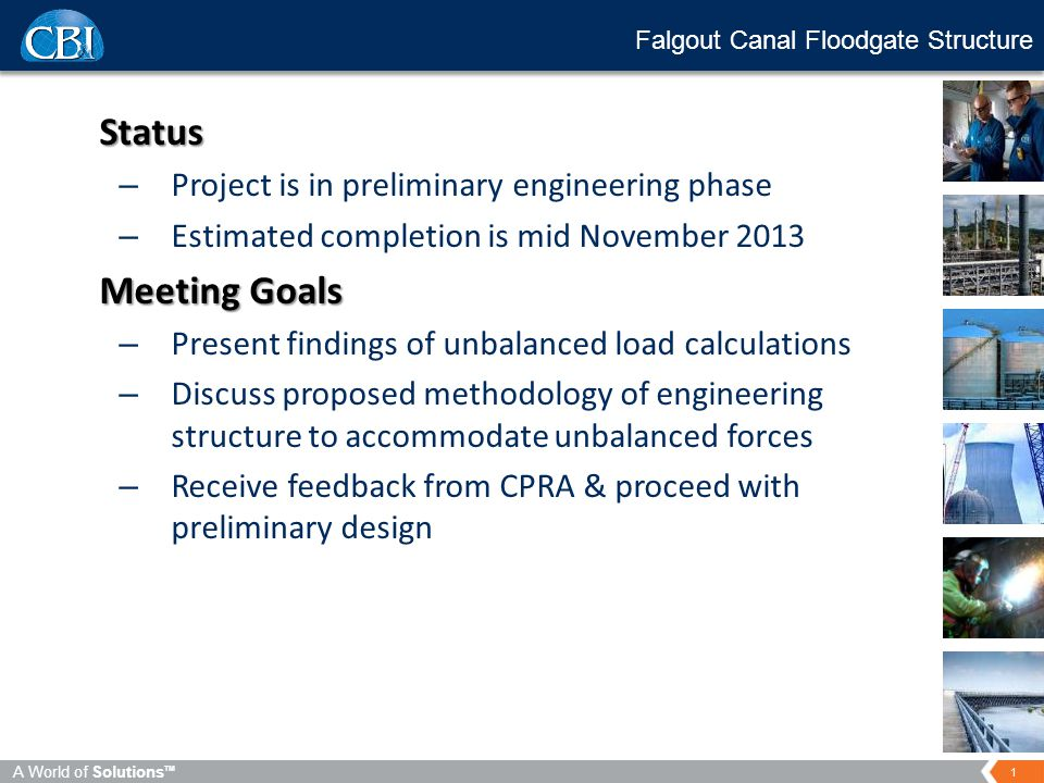 1 A World of Solutions TM Falgout Canal Floodgate Structure Status – Project is in preliminary engineering phase – Estimated completion is mid November 2013 Meeting Goals – Present findings of unbalanced load calculations – Discuss proposed methodology of engineering structure to accommodate unbalanced forces – Receive feedback from CPRA & proceed with preliminary design