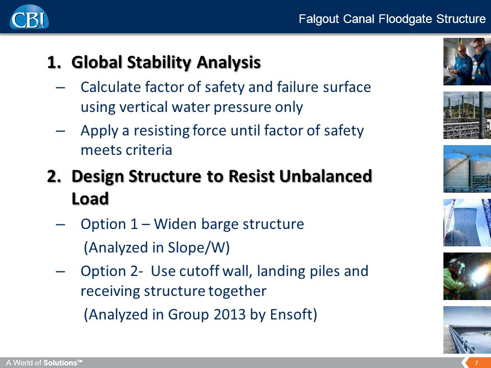 7 A World of Solutions TM Falgout Canal Floodgate Structure 1.Global Stability Analysis – Calculate factor of safety and failure surface using vertical water pressure only – Apply a resisting force until factor of safety meets criteria 2.Design Structure to Resist Unbalanced Load – Option 1 – Widen barge structure (Analyzed in Slope/W) – Option 2- Use cutoff wall, landing piles and receiving structure together (Analyzed in Group 2013 by Ensoft)