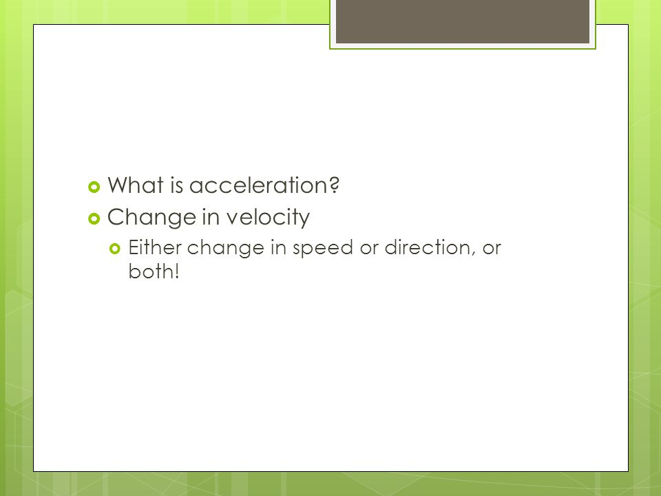  What is acceleration  Change in velocity  Either change in speed or direction, or both!