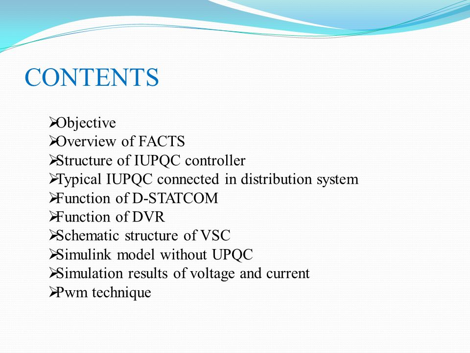 CONTENTS  Objective  Overview of FACTS  Structure of IUPQC controller  Typical IUPQC connected in distribution system  Function of D-STATCOM  Function of DVR  Schematic structure of VSC  Simulink model without UPQC  Simulation results of voltage and current  Pwm technique