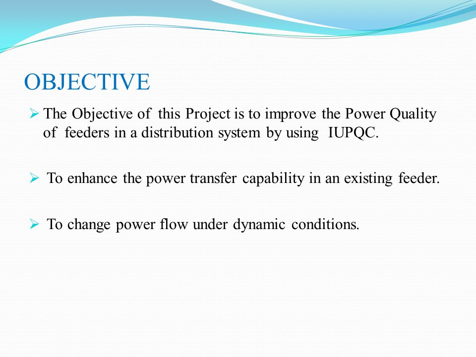 OBJECTIVE  The Objective of this Project is to improve the Power Quality of feeders in a distribution system by using IUPQC.