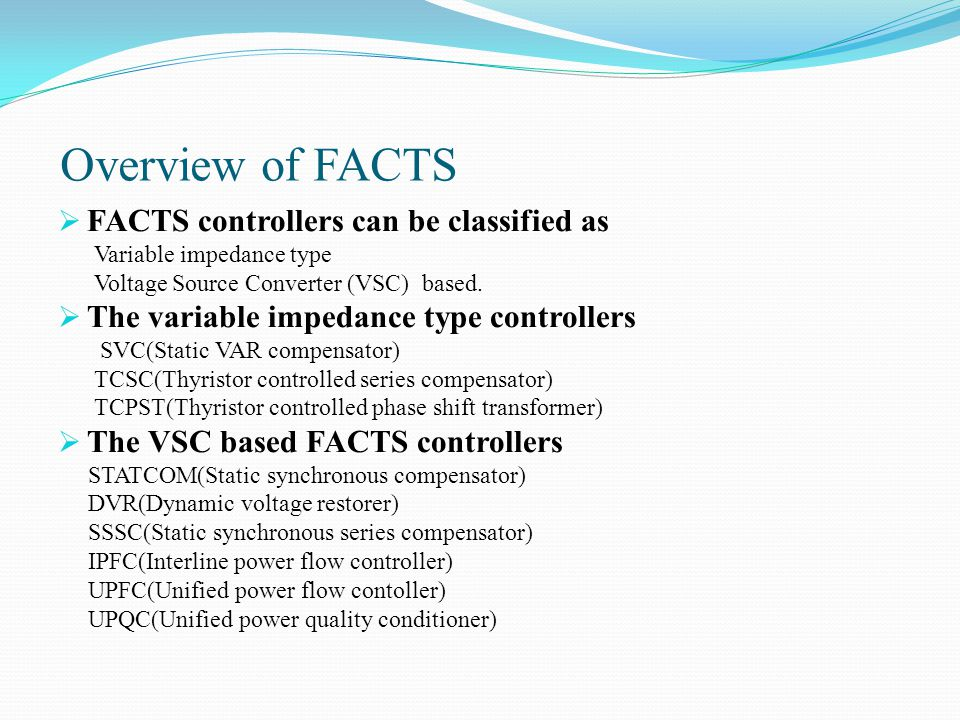 Overview of FACTS  FACTS controllers can be classified as Variable impedance type Voltage Source Converter (VSC) based.