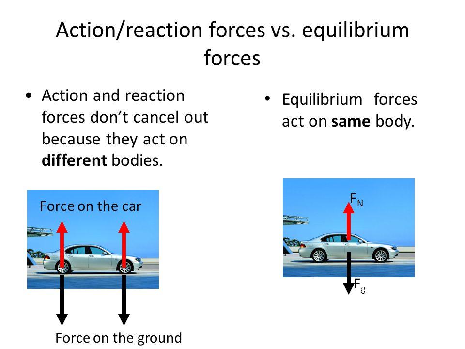 Action/reaction forces vs. equilibrium forces Equilibrium forces act on same body.