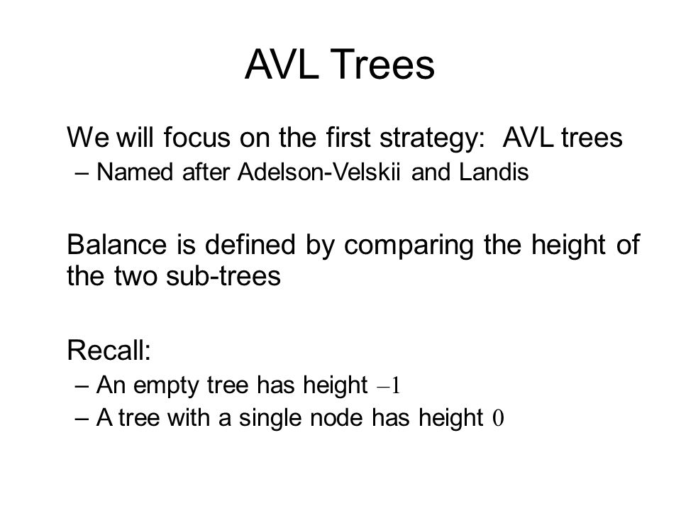 AVL Trees We will focus on the first strategy: AVL trees –Named after Adelson-Velskii and Landis Balance is defined by comparing the height of the two