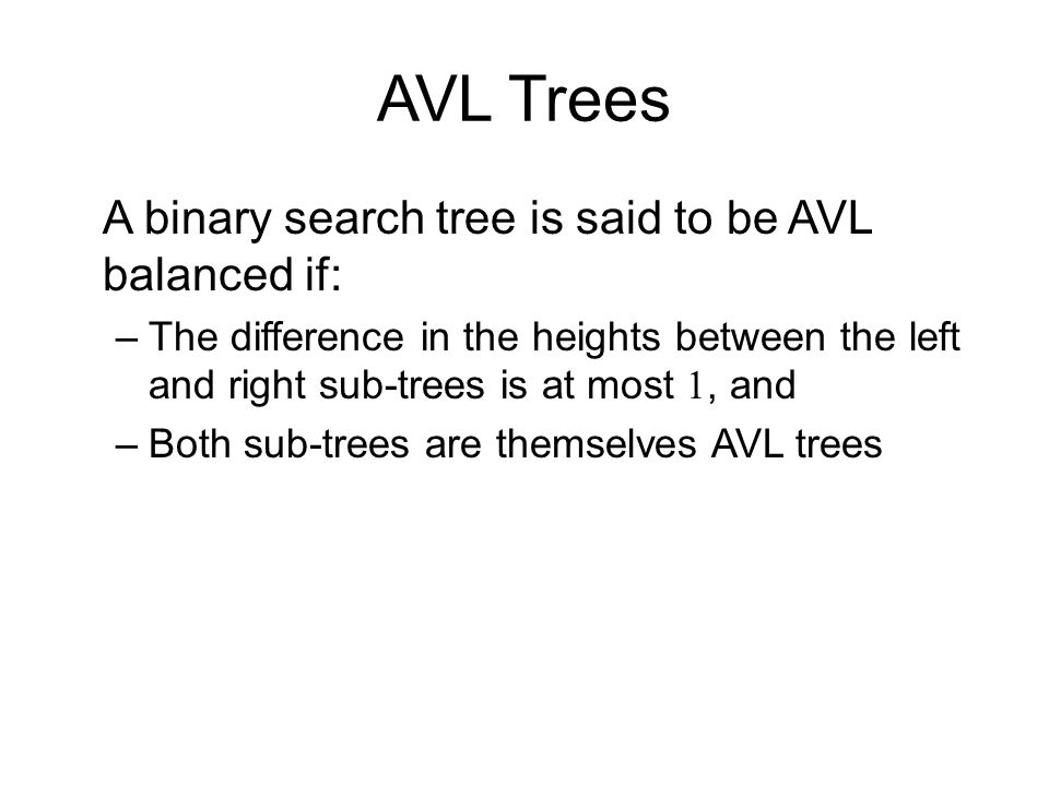 AVL Trees A binary search tree is said to be AVL balanced if: –The difference in the heights between the left and right sub-trees is at most 1, and –B