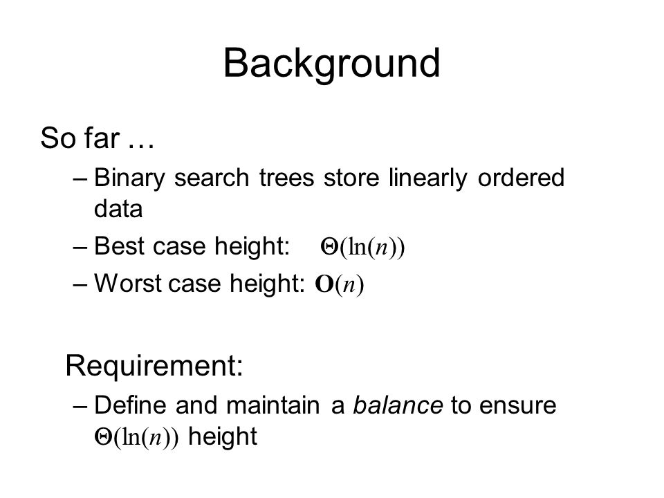 Background So far … –Binary search trees store linearly ordered data –Best case height:  (ln(n)) –Worst case height: O(n) Requirement: –Define and maintain a balance to ensure  (ln(n)) height