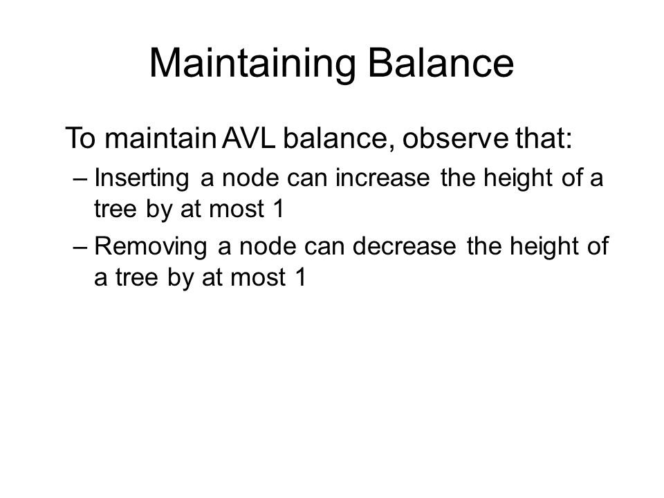 Maintaining Balance To maintain AVL balance, observe that: –Inserting a node can increase the height of a tree by at most 1 –Removing a node can decrease the height of a tree by at most 1