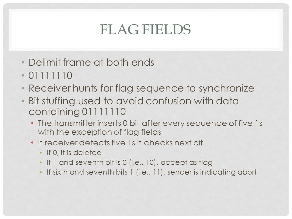 FLAG FIELDS Delimit frame at both ends 01111110 Receiver hunts for flag sequence to synchronize Bit stuffing used to avoid confusion with data containing 01111110 The transmitter inserts 0 bit after every sequence of five 1s with the exception of flag fields If receiver detects five 1s it checks next bit If 0, it is deleted If 1 and seventh bit is 0 (i.e., 10), accept as flag If sixth and seventh bits 1 (i.e., 11), sender is indicating abort