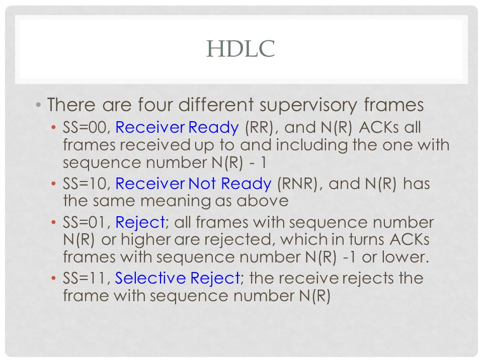 HDLC There are four different supervisory frames SS=00, Receiver Ready (RR), and N(R) ACKs all frames received up to and including the one with sequence number N(R) - 1 SS=10, Receiver Not Ready (RNR), and N(R) has the same meaning as above SS=01, Reject; all frames with sequence number N(R) or higher are rejected, which in turns ACKs frames with sequence number N(R) -1 or lower.