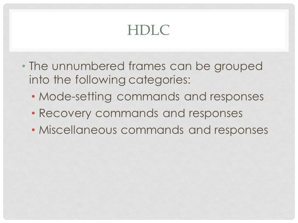 HDLC The unnumbered frames can be grouped into the following categories: Mode-setting commands and responses Recovery commands and responses Miscellaneous commands and responses