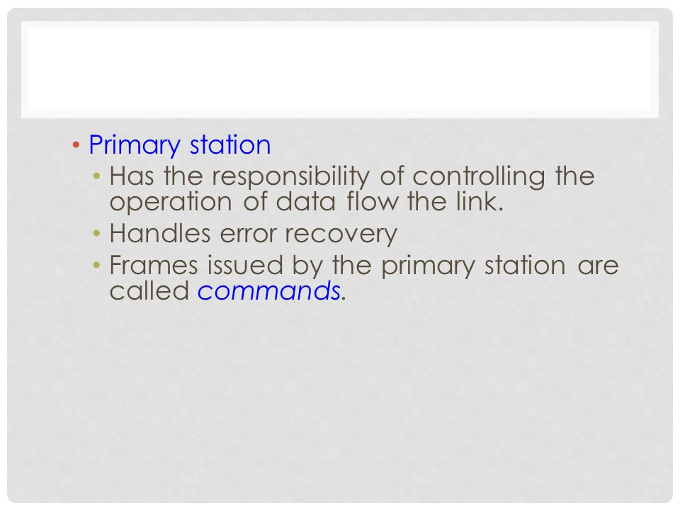 Primary station Has the responsibility of controlling the operation of data flow the link.