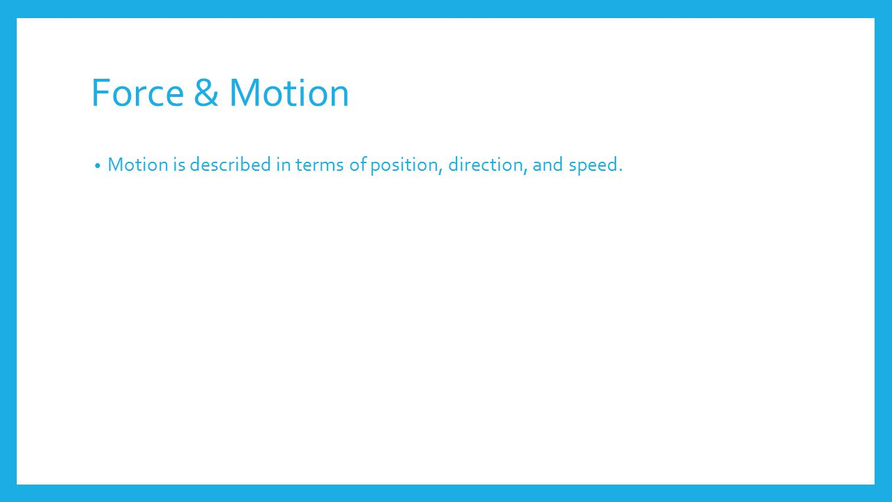 Force & Motion Motion is described in terms of position, direction, and speed.