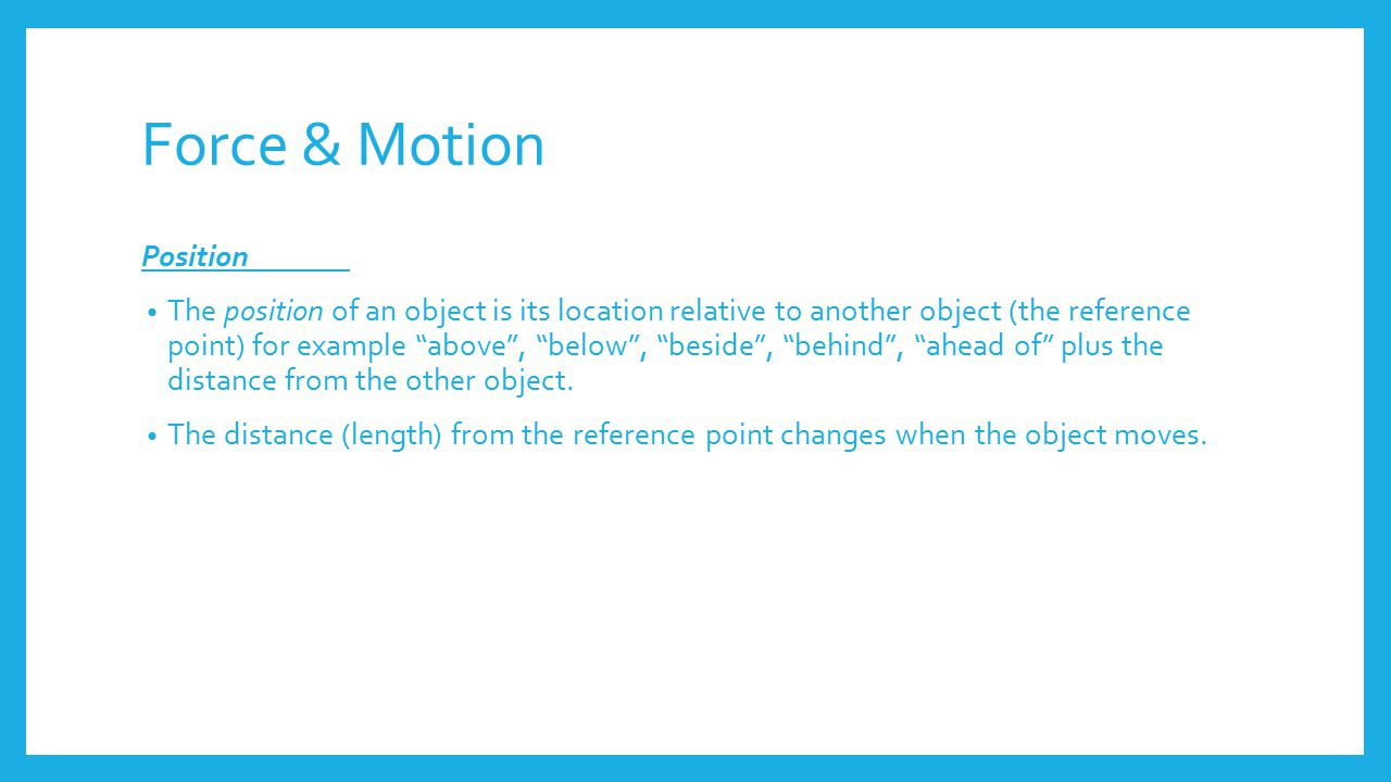 Force & Motion Position The position of an object is its location relative to another object (the reference point) for example above , below , beside , behind , ahead of plus the distance from the other object.
