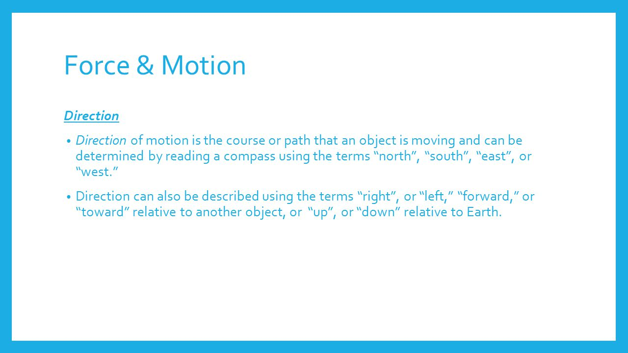 Force & Motion Direction Direction of motion is the course or path that an object is moving and can be determined by reading a compass using the terms north , south , east , or west. Direction can also be described using the terms right , or left, forward, or toward relative to another object, or up , or down relative to Earth.