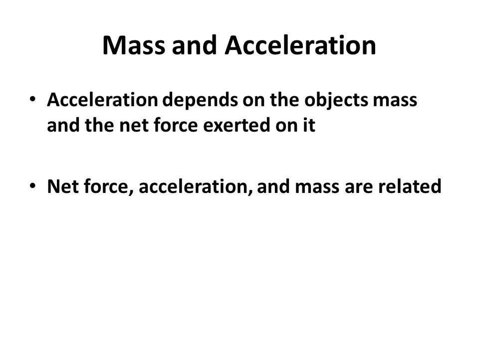 Mass and Acceleration Acceleration depends on the objects mass and the net force exerted on it Net force, acceleration, and mass are related
