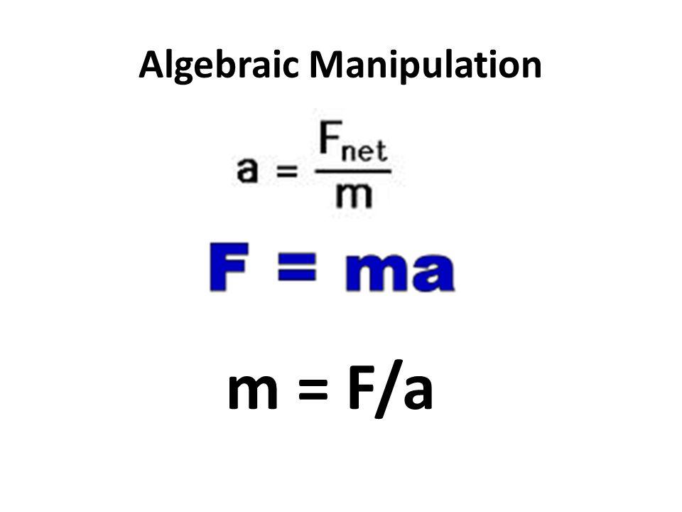 Algebraic Manipulation m = F/a