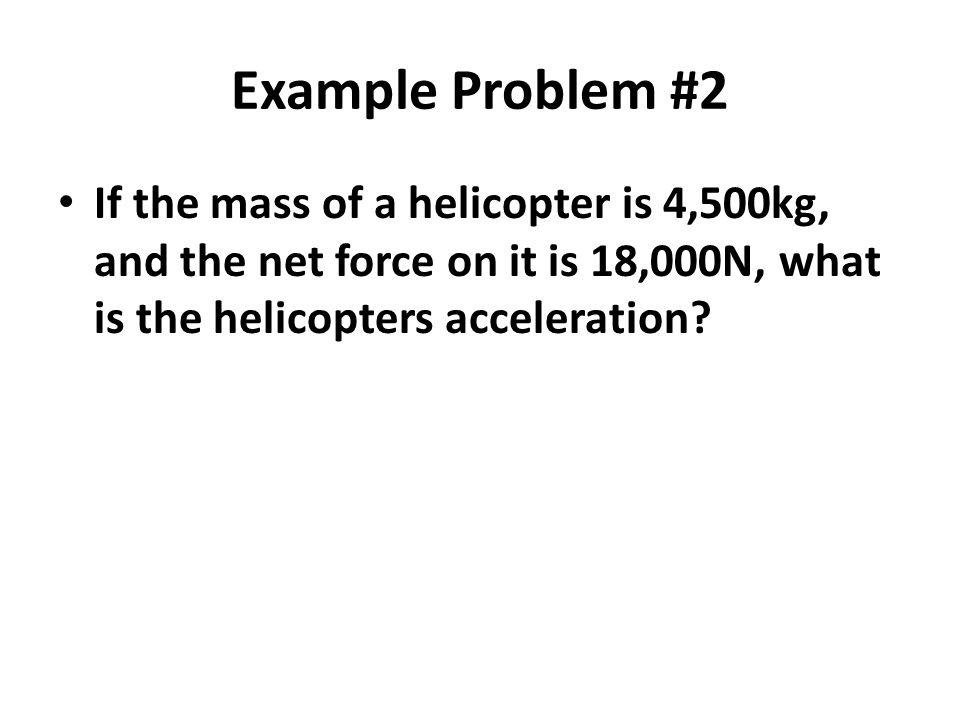 Example Problem #2 If the mass of a helicopter is 4,500kg, and the net force on it is 18,000N, what is the helicopters acceleration