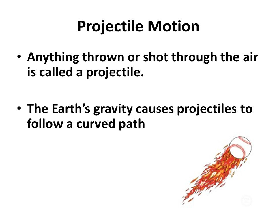 Projectile Motion Anything thrown or shot through the air is called a projectile.