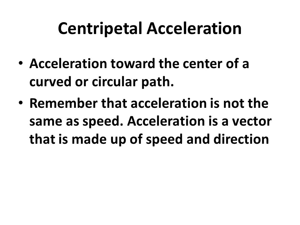 Centripetal Acceleration Acceleration toward the center of a curved or circular path.