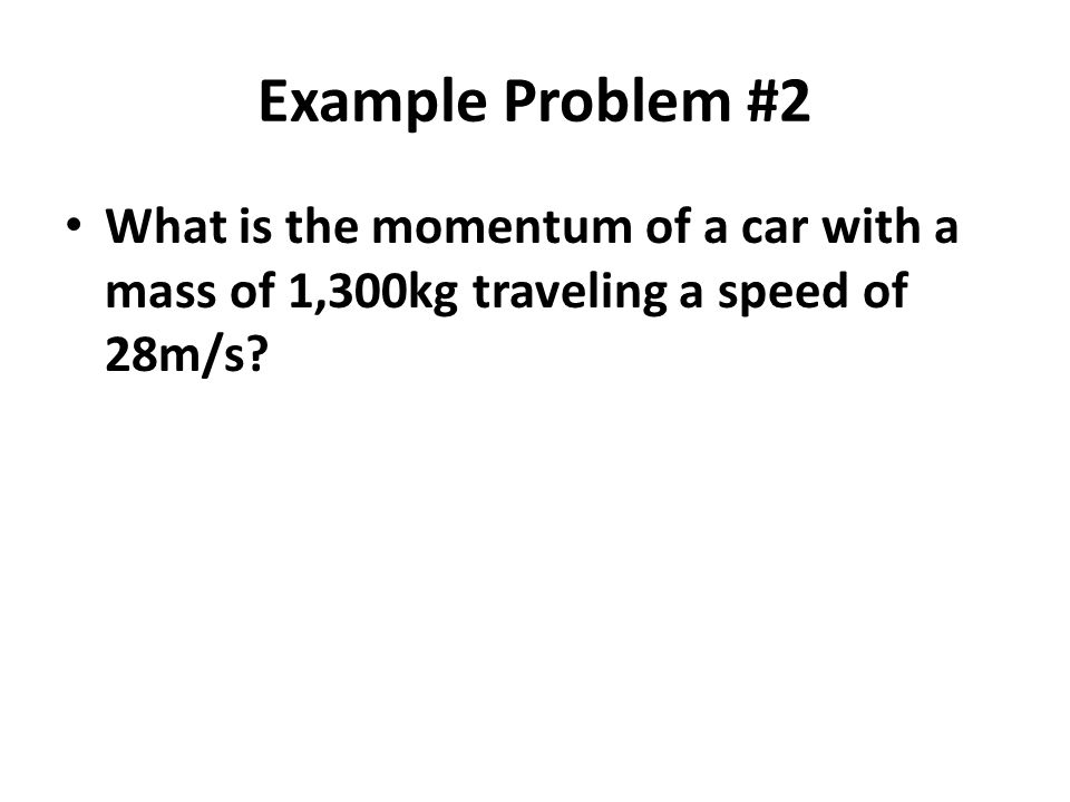 Example Problem #2 What is the momentum of a car with a mass of 1,300kg traveling a speed of 28m/s