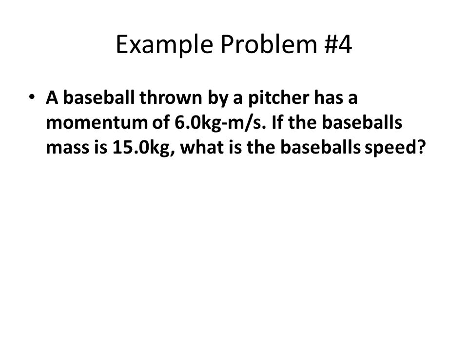 Example Problem #4 A baseball thrown by a pitcher has a momentum of 6.0kg-m/s.