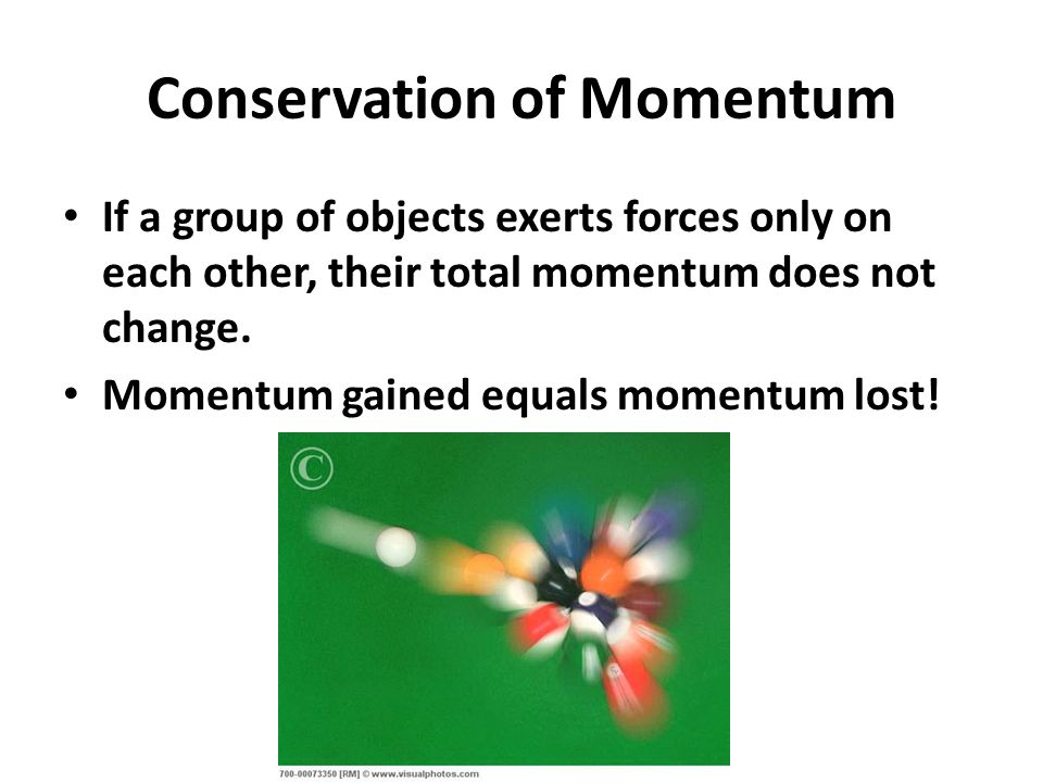 Conservation of Momentum If a group of objects exerts forces only on each other, their total momentum does not change.